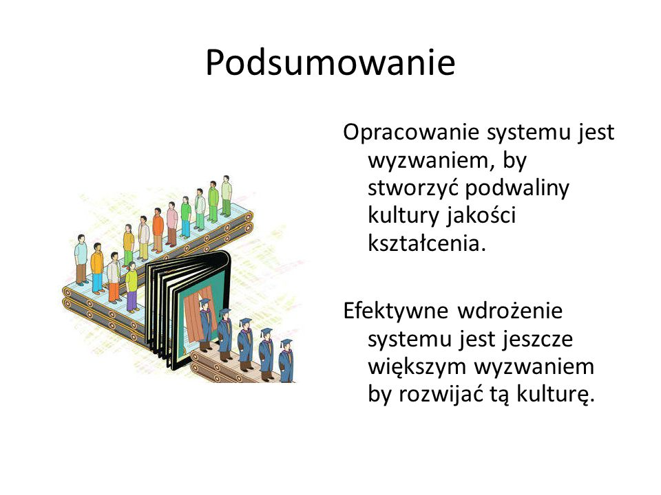 Podsumowanie Opracowanie systemu jest wyzwaniem, by stworzyć podwaliny kultury jakości kształcenia.