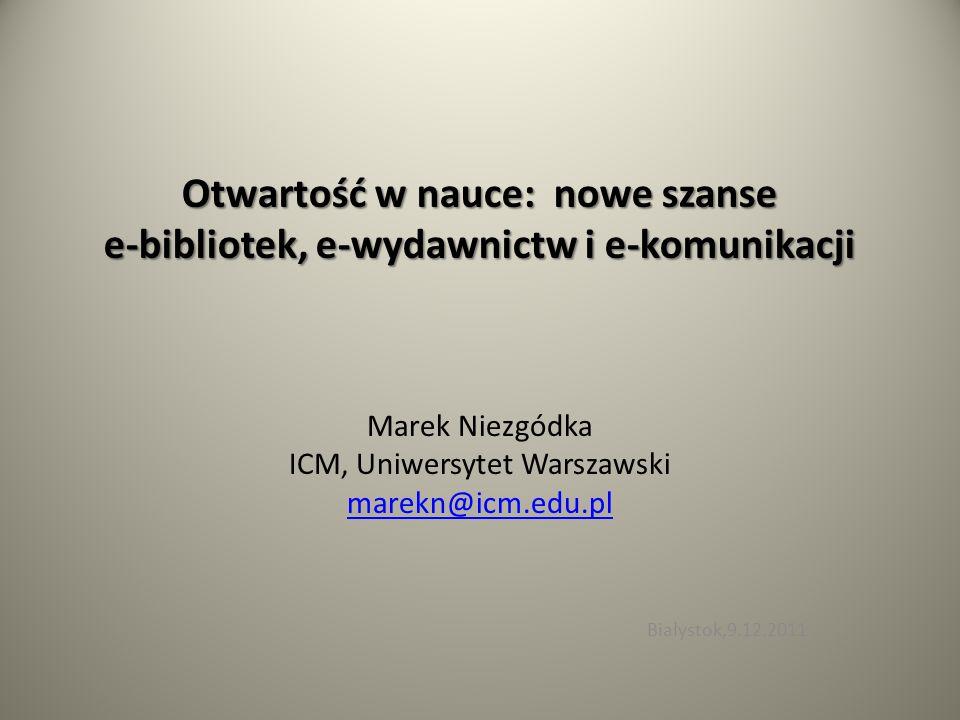 Otwartość w nauce: nowe szanse e-bibliotek, e-wydawnictw i e-komunikacji Marek Niezgódka ICM, Uniwersytet Warszawski marekn@icm.edu.pl Białystok,9.12.2011
