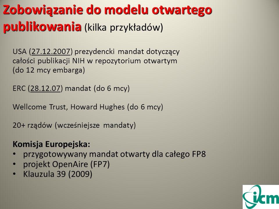 Zobowiązanie do modelu otwartego publikowania Zobowiązanie do modelu otwartego publikowania (kilka przykładów) USA (27.12.2007) prezydencki mandat dotyczący całości publikacji NIH w repozytorium otwartym (do 12 mcy embarga) ERC (28.12.07) mandat (do 6 mcy) Wellcome Trust, Howard Hughes (do 6 mcy) 20+ rządów (wcześniejsze mandaty) Komisja Europejska: przygotowywany mandat otwarty dla całego FP8 projekt OpenAire (FP7) Klauzula 39 (2009)