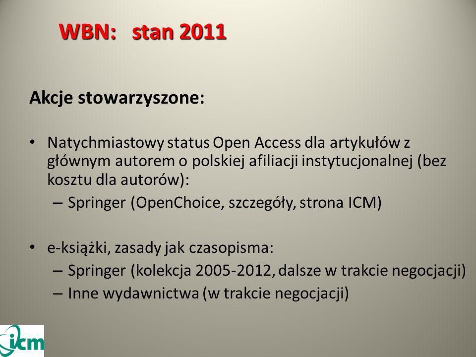 WBN: stan 2011 WBN: stan 2011 Akcje stowarzyszone: Natychmiastowy status Open Access dla artykułów z głównym autorem o polskiej afiliacji instytucjonalnej (bez kosztu dla autorów): – Springer (OpenChoice, szczegóły, strona ICM) e-książki, zasady jak czasopisma: – Springer (kolekcja 2005-2012, dalsze w trakcie negocjacji) – Inne wydawnictwa (w trakcie negocjacji)