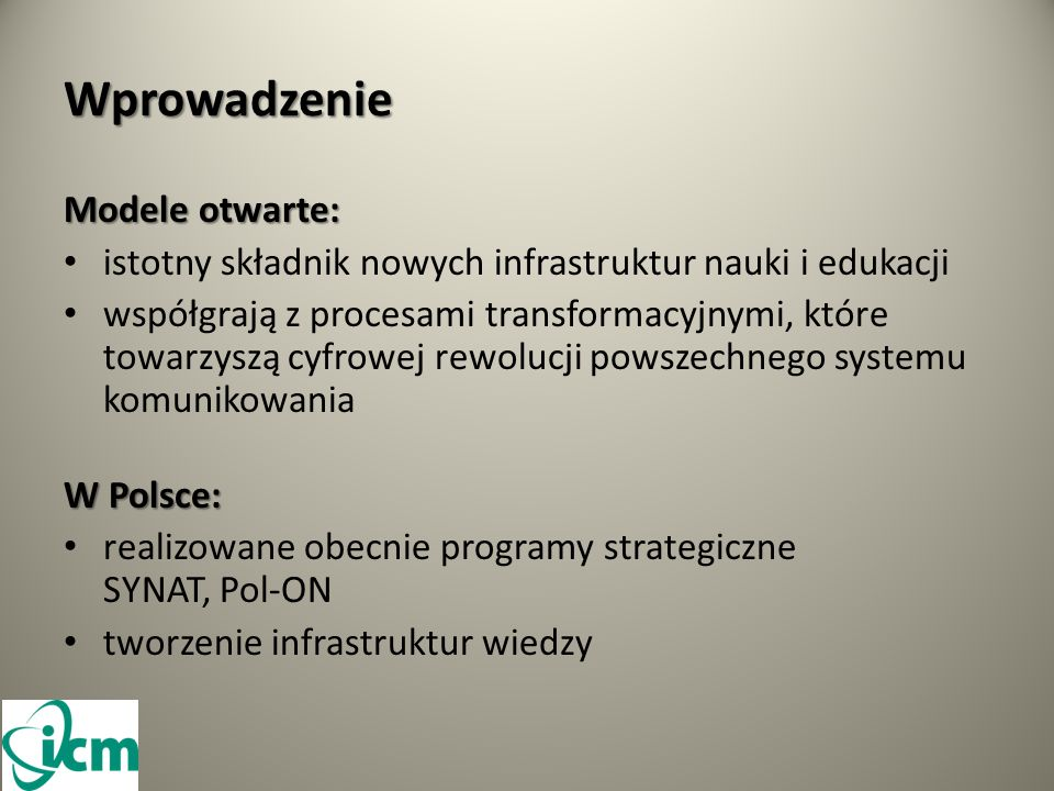 Wprowadzenie Modele otwarte: istotny składnik nowych infrastruktur nauki i edukacji współgrają z procesami transformacyjnymi, które towarzyszą cyfrowej rewolucji powszechnego systemu komunikowania W Polsce: realizowane obecnie programy strategiczne SYNAT, Pol-ON tworzenie infrastruktur wiedzy