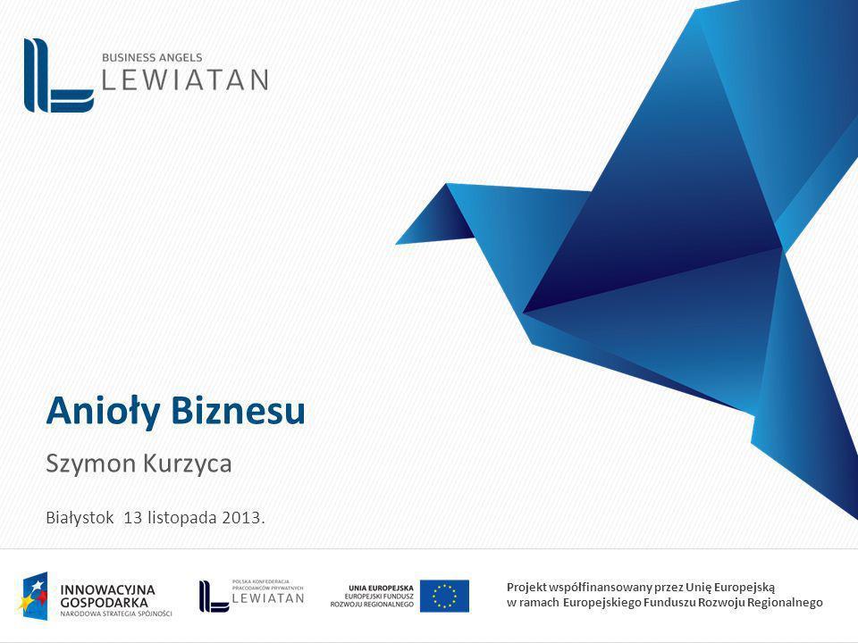 Projekt współfinansowany przez Unię Europejską w ramach Europejskiego Funduszu Rozwoju Regionalnego Anioły Biznesu Szymon Kurzyca Białystok 13 listopada 2013.