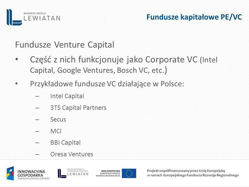 Projekt współfinansowany przez Unię Europejską w ramach Europejskiego Funduszu Rozwoju Regionalnego Fundusze kapitałowe PE/VC Fundusze Venture Capital Część z nich funkcjonuje jako Corporate VC (Intel Capital, Google Ventures, Bosch VC, etc.