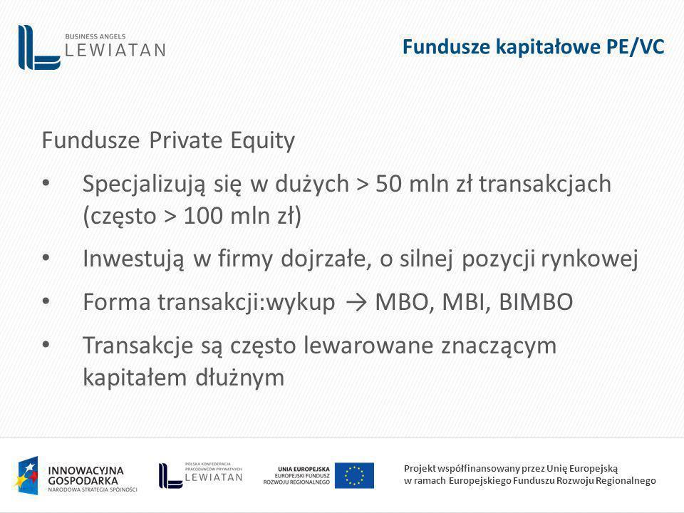 Projekt współfinansowany przez Unię Europejską w ramach Europejskiego Funduszu Rozwoju Regionalnego Fundusze kapitałowe PE/VC Fundusze Private Equity Specjalizują się w dużych > 50 mln zł transakcjach (często > 100 mln zł) Inwestują w firmy dojrzałe, o silnej pozycji rynkowej Forma transakcji:wykup MBO, MBI, BIMBO Transakcje są często lewarowane znaczącym kapitałem dłużnym