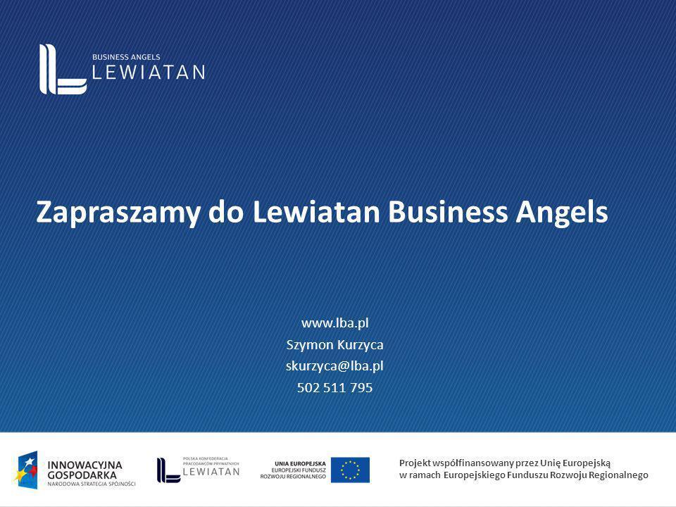 Projekt współfinansowany przez Unię Europejską w ramach Europejskiego Funduszu Rozwoju Regionalnego Zapraszamy do Lewiatan Business Angels www.lba.pl Szymon Kurzyca skurzyca@lba.pl 502 511 795