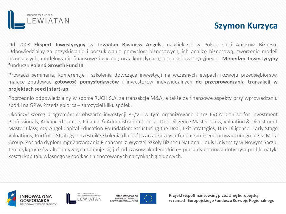 Projekt współfinansowany przez Unię Europejską w ramach Europejskiego Funduszu Rozwoju Regionalnego Szymon Kurzyca Od 2008 Ekspert Inwestycyjny w Lewiatan Business Angels, największej w Polsce sieci Aniołów Biznesu.