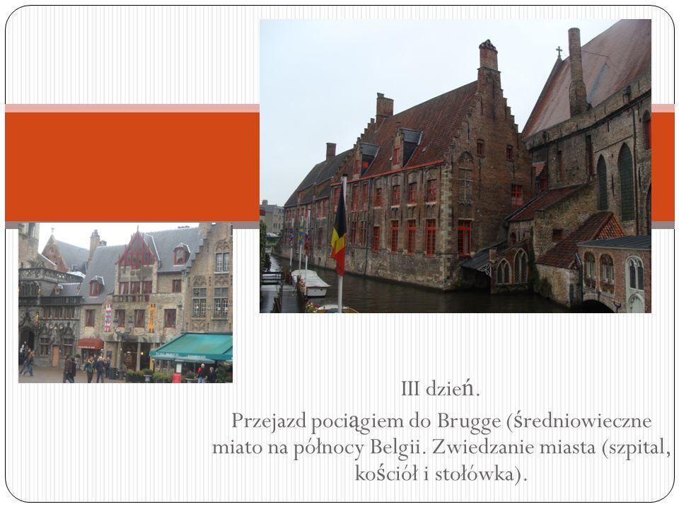 III dzie ń. Przejazd poci ą giem do Brugge ( ś redniowieczne miato na północy Belgii. Zwiedzanie miasta (szpital, ko ś ciół i stołówka).