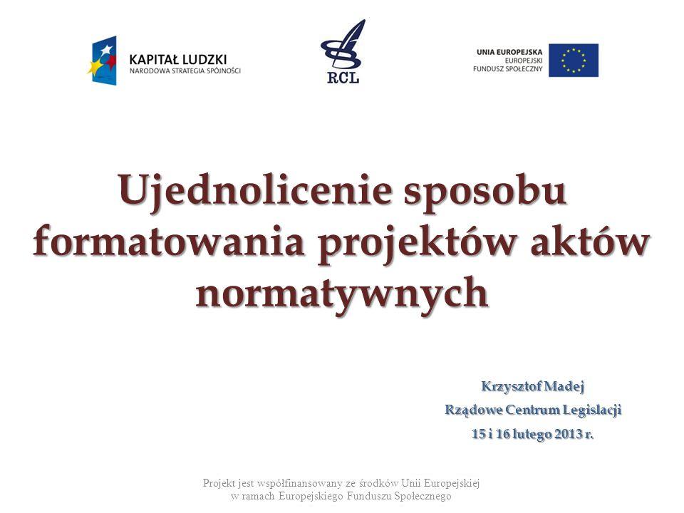 Ujednolicenie sposobu formatowania projektów aktów normatywnych Krzysztof Madej Rządowe Centrum Legislacji 15 i 16 lutego 2013 r.