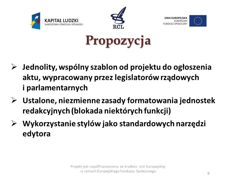 Projekt jest współfinansowany ze środków Unii Europejskiej w ramach Europejskiego Funduszu Społecznego Propozycja Jednolity, wspólny szablon od projektu do ogłoszenia aktu, wypracowany przez legislatorów rządowych i parlamentarnych Ustalone, niezmienne zasady formatowania jednostek redakcyjnych (blokada niektórych funkcji) Wykorzystanie stylów jako standardowych narzędzi edytora 8