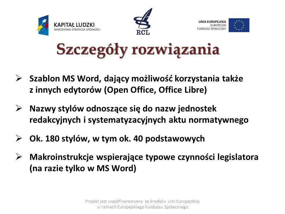 Projekt jest współfinansowany ze środków Unii Europejskiej w ramach Europejskiego Funduszu Społecznego Szczegóły rozwiązania Szablon MS Word, dający możliwość korzystania także z innych edytorów (Open Office, Office Libre) Nazwy stylów odnoszące się do nazw jednostek redakcyjnych i systematyzacyjnych aktu normatywnego Ok.