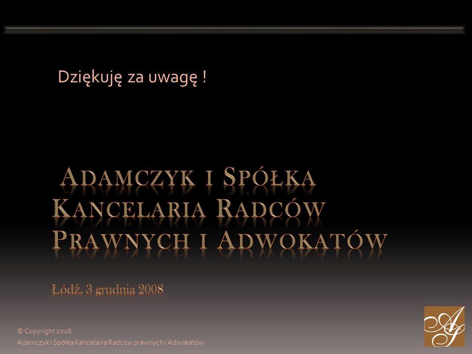 © Copyright 2008 Adamczyk i Spółka Kancelaria Radców prawnych i Adwokatów Dziękuję za uwagę !