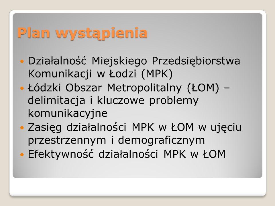 Plan wystąpienia Działalność Miejskiego Przedsiębiorstwa Komunikacji w Łodzi (MPK) Łódzki Obszar Metropolitalny (ŁOM) – delimitacja i kluczowe problem