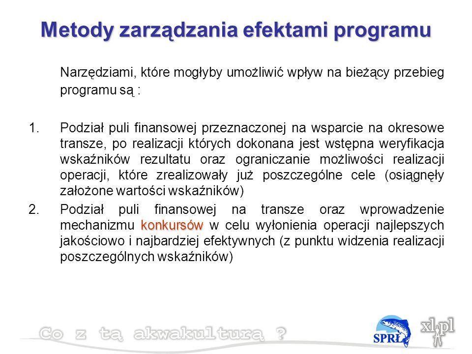 Metody zarządzania efektami programu Narzędziami, które mogłyby umożliwić wpływ na bieżący przebieg programu są : 1.Podział puli finansowej przeznaczonej na wsparcie na okresowe transze, po realizacji których dokonana jest wstępna weryfikacja wskaźników rezultatu oraz ograniczanie możliwości realizacji operacji, które zrealizowały już poszczególne cele (osiągnęły założone wartości wskaźników) konkursów 2.Podział puli finansowej na transze oraz wprowadzenie mechanizmu konkursów w celu wyłonienia operacji najlepszych jakościowo i najbardziej efektywnych (z punktu widzenia realizacji poszczególnych wskaźników)