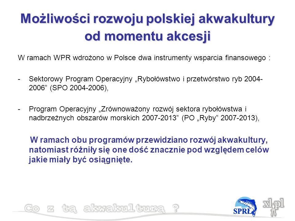 Możliwości rozwoju polskiej akwakultury od momentu akcesji W ramach WPR wdrożono w Polsce dwa instrumenty wsparcia finansowego : -Sektorowy Program Operacyjny Rybołówstwo i przetwórstwo ryb 2004- 2006 (SPO 2004-2006), -Program Operacyjny Zrównoważony rozwój sektora rybołówstwa i nadbrzeżnych obszarów morskich 2007-2013 (PO Ryby 2007-2013), W ramach obu programów przewidziano rozwój akwakultury, natomiast różniły się one dość znacznie pod względem celów jakie miały być osiągnięte.