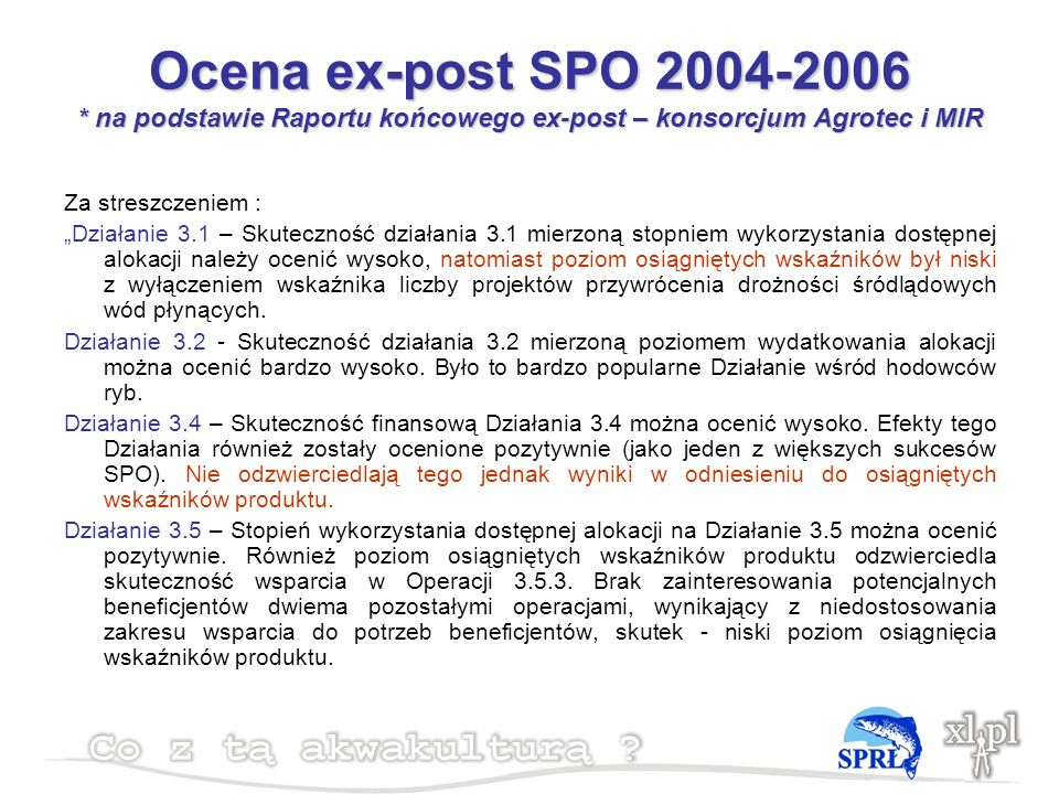 Ocena ex-post SPO 2004-2006 * na podstawie Raportu końcowego ex-post – konsorcjum Agrotec i MIR Za streszczeniem : Działanie 3.1 – Skuteczność działania 3.1 mierzoną stopniem wykorzystania dostępnej alokacji należy ocenić wysoko, natomiast poziom osiągniętych wskaźników był niski z wyłączeniem wskaźnika liczby projektów przywrócenia drożności śródlądowych wód płynących.