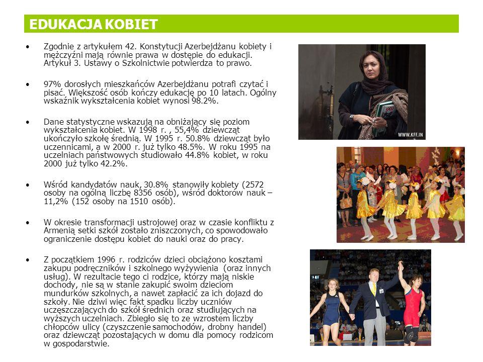 EDUKACJA KOBIET Zgodnie z artykułem 42. Konstytucji Azerbejdżanu kobiety i mężczyźni mają równie prawa w dostępie do edukacji. Artykuł 3. Ustawy o Szk