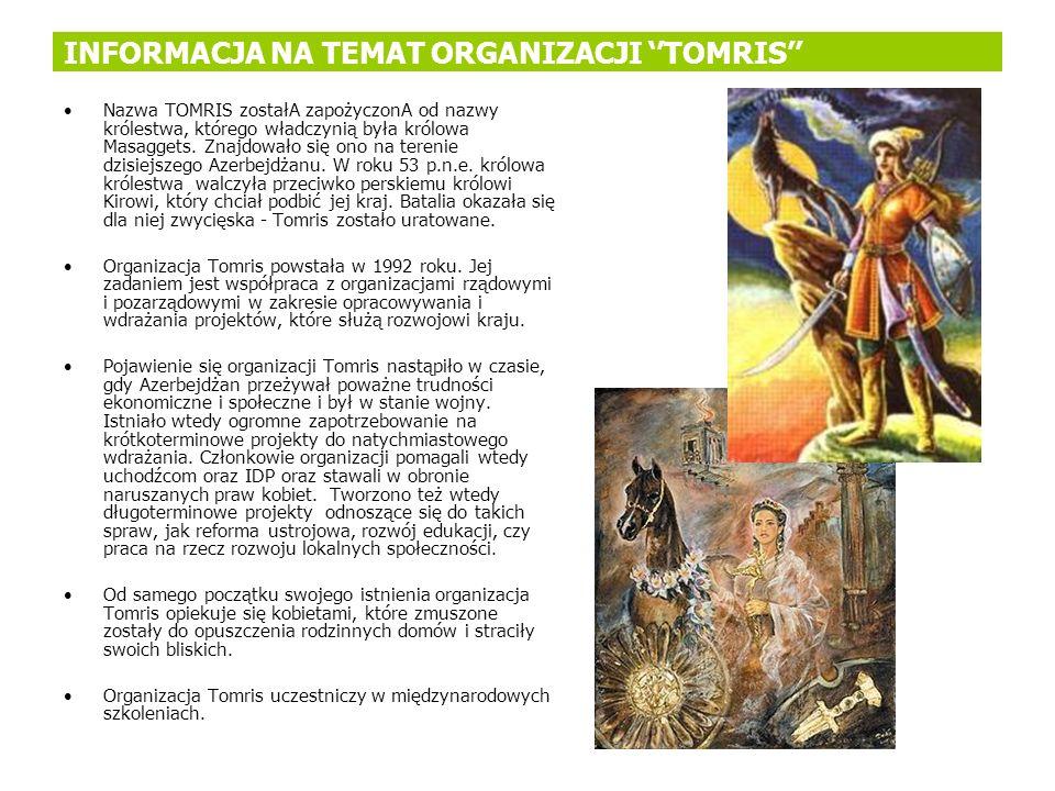 INFORMACJA NA TEMAT ORGANIZACJI TOMRIS Nazwa TOMRIS zostałA zapożyczonA od nazwy królestwa, którego władczynią była królowa Masaggets. Znajdowało się