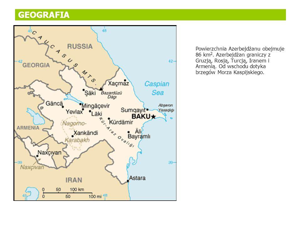 GEOGRAFIA Powierzchnia Azerbejdżanu obejmuje 86 km 2. Azerbejdżan graniczy z Gruzją, Rosją, Turcją, Iranem i Armenią. Od wschodu dotyka brzegów Morza