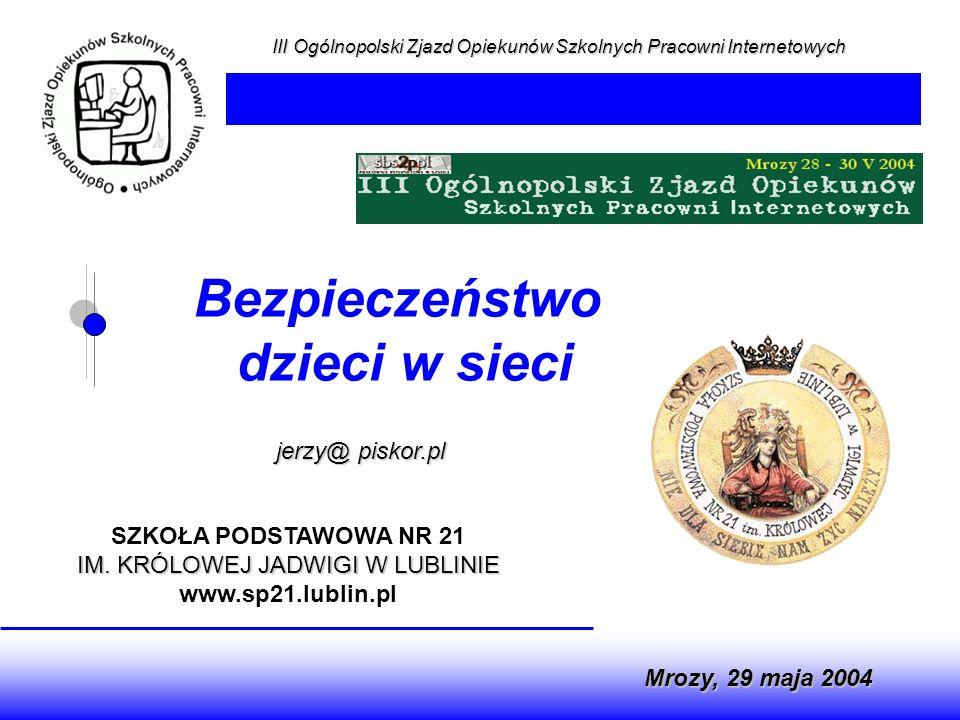 III Ogólnopolski Zjazd Opiekunów Szkolnych Pracowni Internetowych jerzy@ piskor.pl Mrozy, 29 maja 2004 Bezpieczeństwo dzieci w sieci SZKOŁA PODSTAWOWA