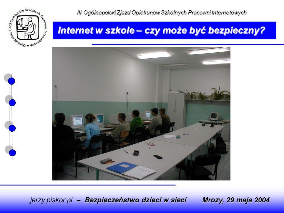 – Bezpieczeństwo dzieci w sieci jerzy.piskor.pl – Bezpieczeństwo dzieci w sieci Mrozy, 29 maja 2004 Internet w szkole – czy może być bezpieczny? III O