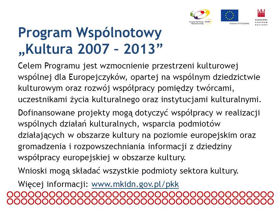 Program Wspólnotowy Kultura 2007 – 2013 Celem Programu jest wzmocnienie przestrzeni kulturowej wspólnej dla Europejczyków, opartej na wspólnym dziedzi