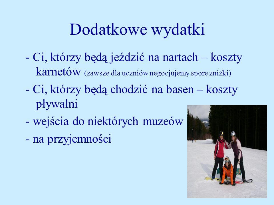 Dodatkowe wydatki - Ci, którzy będą jeździć na nartach – koszty karnetów (zawsze dla uczniów negocjujemy spore zniżki) - Ci, którzy będą chodzić na basen – koszty pływalni - wejścia do niektórych muzeów - na przyjemności