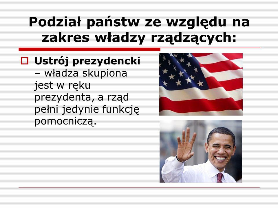Podział państw ze względu na zakres władzy rządzących: Ustrój prezydencki – władza skupiona jest w ręku prezydenta, a rząd pełni jedynie funkcję pomoc
