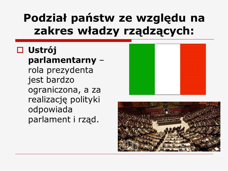 Podział państw ze względu na zakres władzy rządzących: Ustrój parlamentarny – rola prezydenta jest bardzo ograniczona, a za realizację polityki odpowi