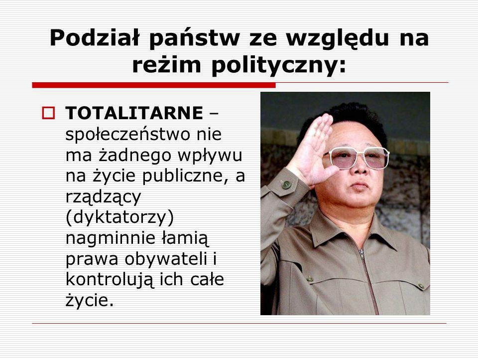 Podział państw ze względu na reżim polityczny: TOTALITARNE – społeczeństwo nie ma żadnego wpływu na życie publiczne, a rządzący (dyktatorzy) nagminnie