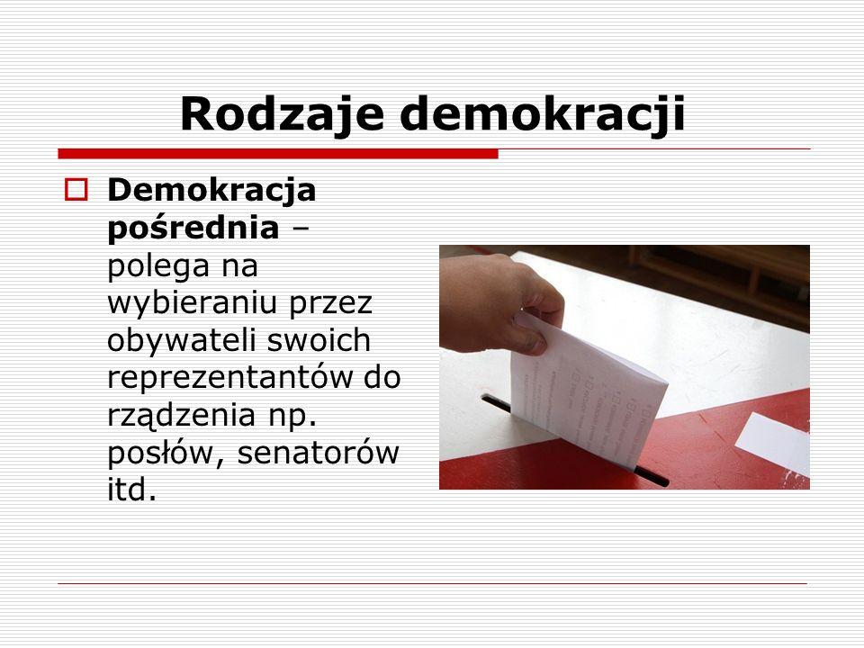 Rodzaje demokracji Demokracja pośrednia – polega na wybieraniu przez obywateli swoich reprezentantów do rządzenia np. posłów, senatorów itd.