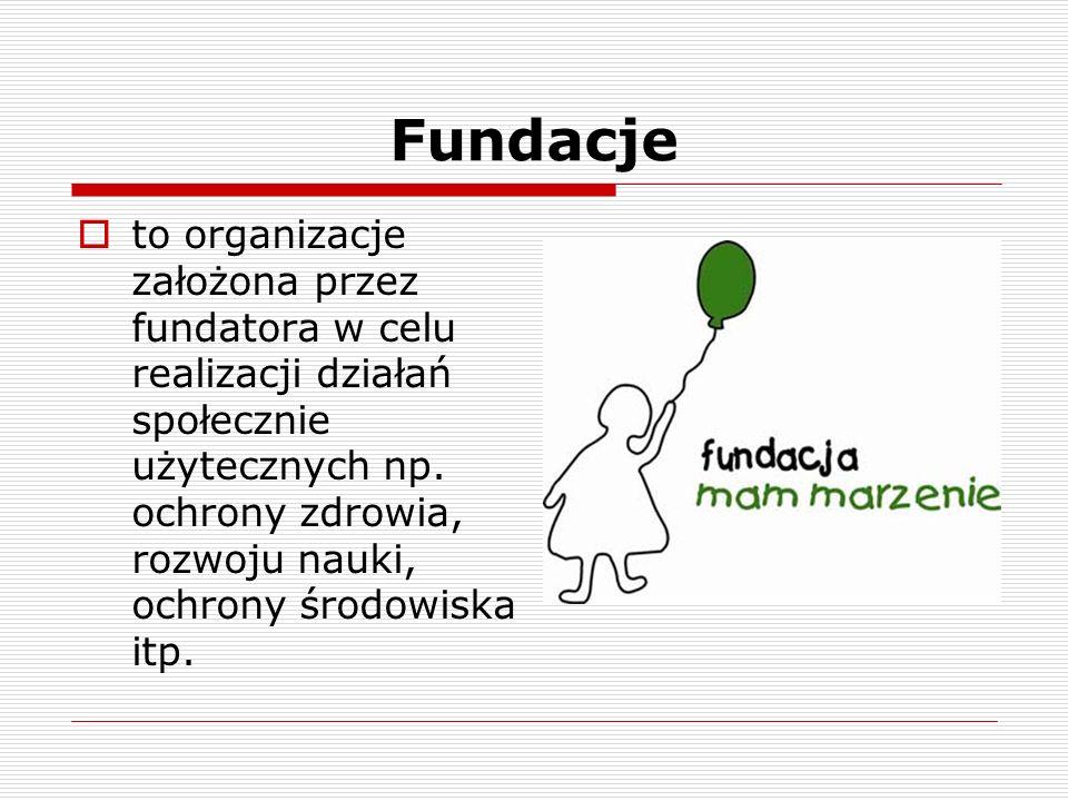 Fundacje to organizacje założona przez fundatora w celu realizacji działań społecznie użytecznych np. ochrony zdrowia, rozwoju nauki, ochrony środowis