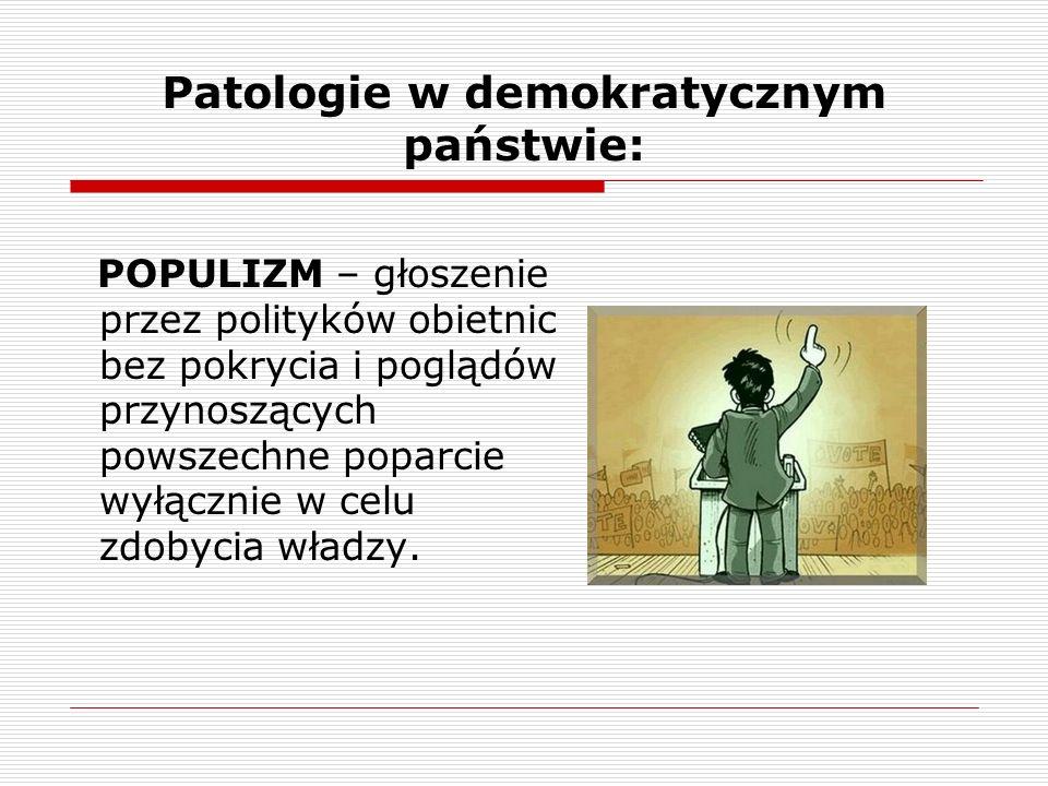 Patologie w demokratycznym państwie: POPULIZM – głoszenie przez polityków obietnic bez pokrycia i poglądów przynoszących powszechne poparcie wyłącznie