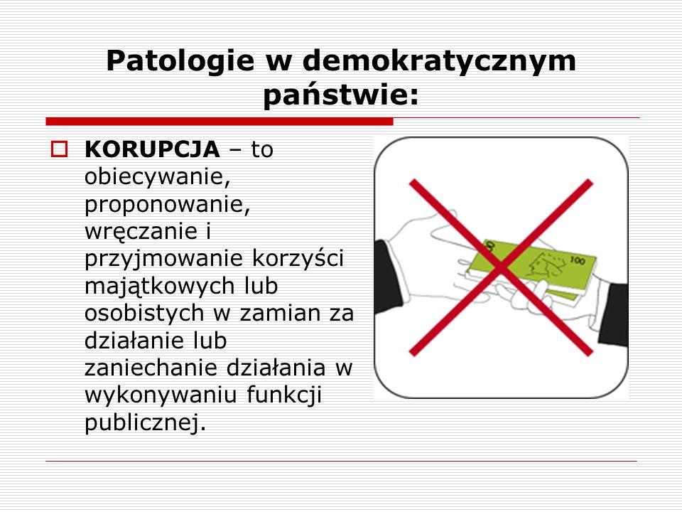 Patologie w demokratycznym państwie: KORUPCJA – to obiecywanie, proponowanie, wręczanie i przyjmowanie korzyści majątkowych lub osobistych w zamian za