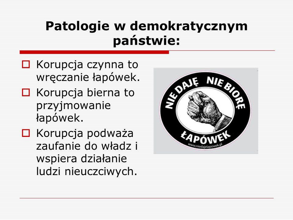 Patologie w demokratycznym państwie: Korupcja czynna to wręczanie łapówek. Korupcja bierna to przyjmowanie łapówek. Korupcja podważa zaufanie do władz