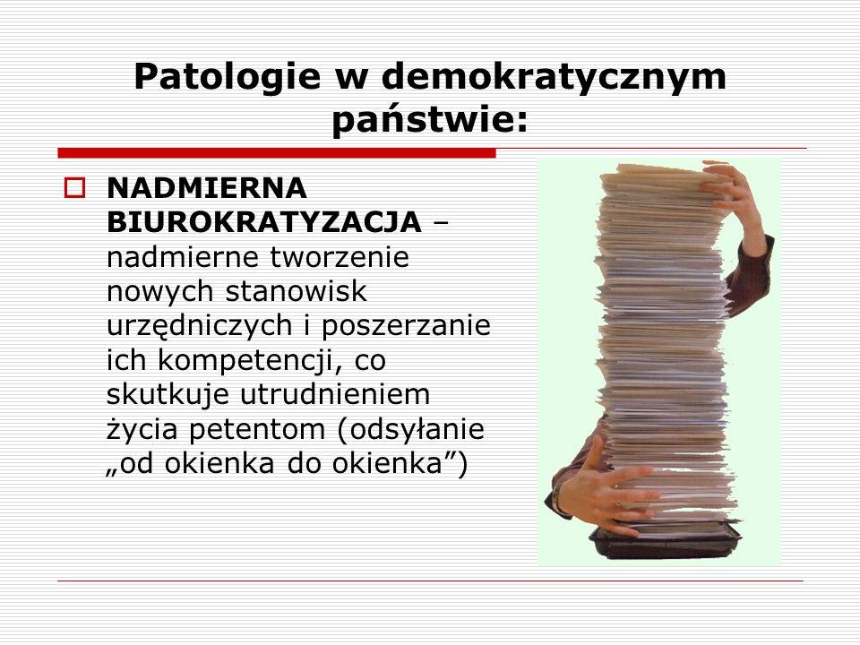 Patologie w demokratycznym państwie: NADMIERNA BIUROKRATYZACJA – nadmierne tworzenie nowych stanowisk urzędniczych i poszerzanie ich kompetencji, co s
