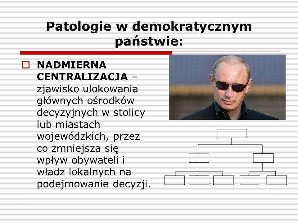 Patologie w demokratycznym państwie: NADMIERNA CENTRALIZACJA – zjawisko ulokowania głównych ośrodków decyzyjnych w stolicy lub miastach wojewódzkich,