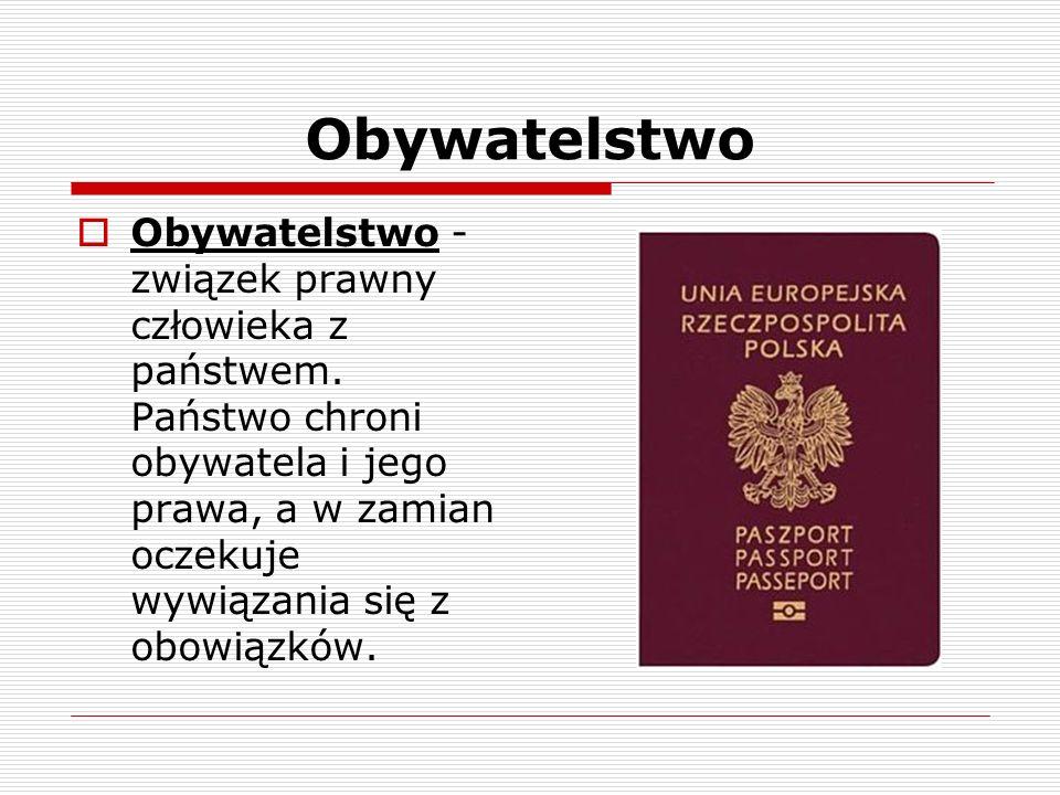 Obywatelstwo Obywatelstwo - związek prawny człowieka z państwem. Państwo chroni obywatela i jego prawa, a w zamian oczekuje wywiązania się z obowiązkó