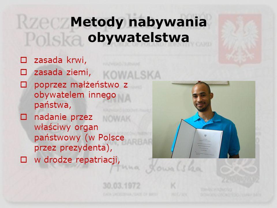 Metody nabywania obywatelstwa zasada krwi, zasada ziemi, poprzez małżeństwo z obywatelem innego państwa, nadanie przez właściwy organ państwowy (w Pol