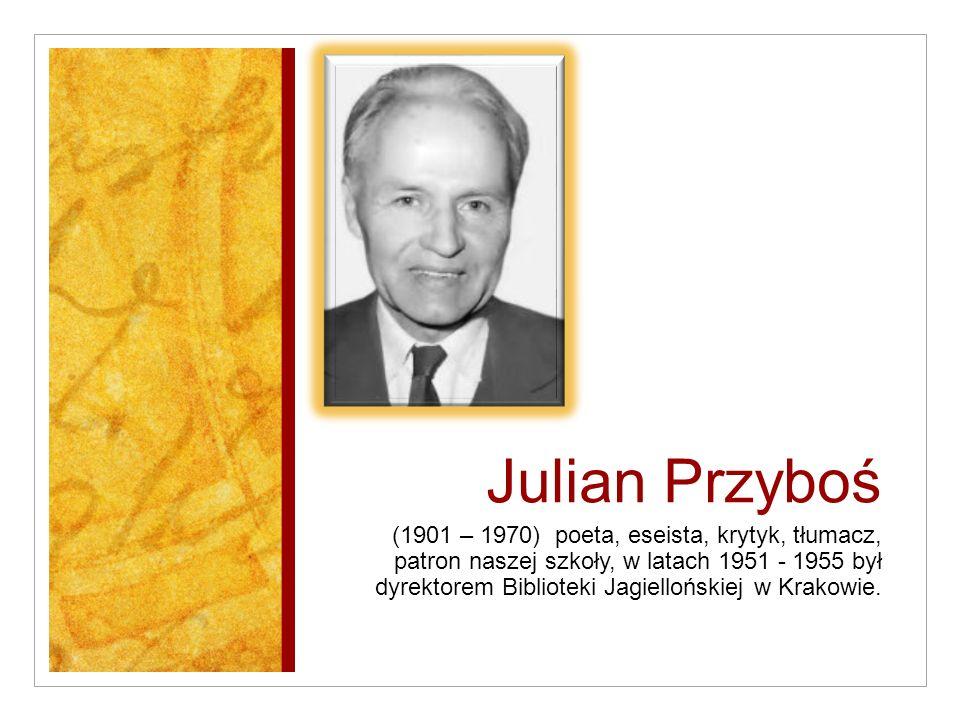 Julian Przyboś (1901 – 1970) poeta, eseista, krytyk, tłumacz, patron naszej szkoły, w latach 1951 - 1955 był dyrektorem Biblioteki Jagiellońskiej w Krakowie.