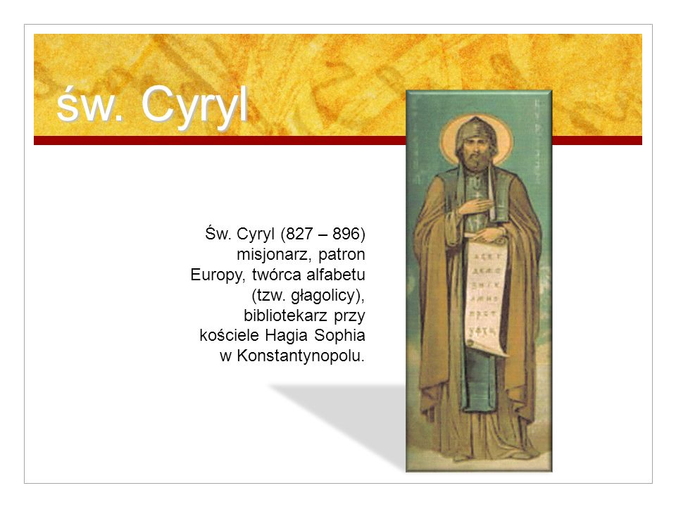 św. Cyryl Św. Cyryl (827 – 896) misjonarz, patron Europy, twórca alfabetu (tzw. głagolicy), bibliotekarz przy kościele Hagia Sophia w Konstantynopolu.