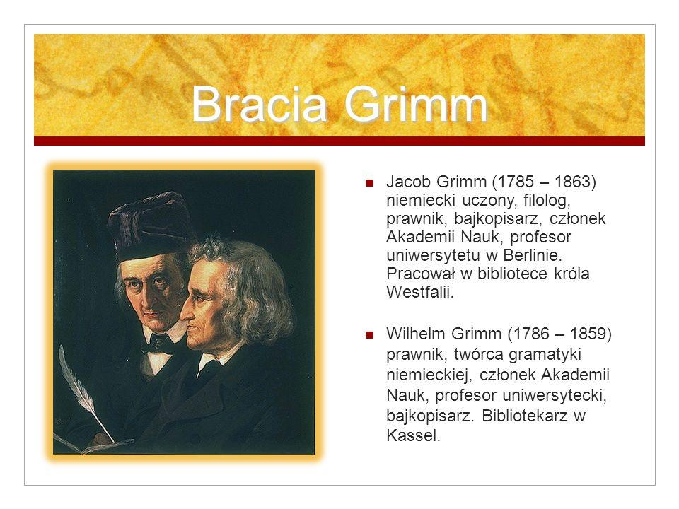 Bracia Grimm Jacob Grimm (1785 – 1863) niemiecki uczony, filolog, prawnik, bajkopisarz, członek Akademii Nauk, profesor uniwersytetu w Berlinie. Praco
