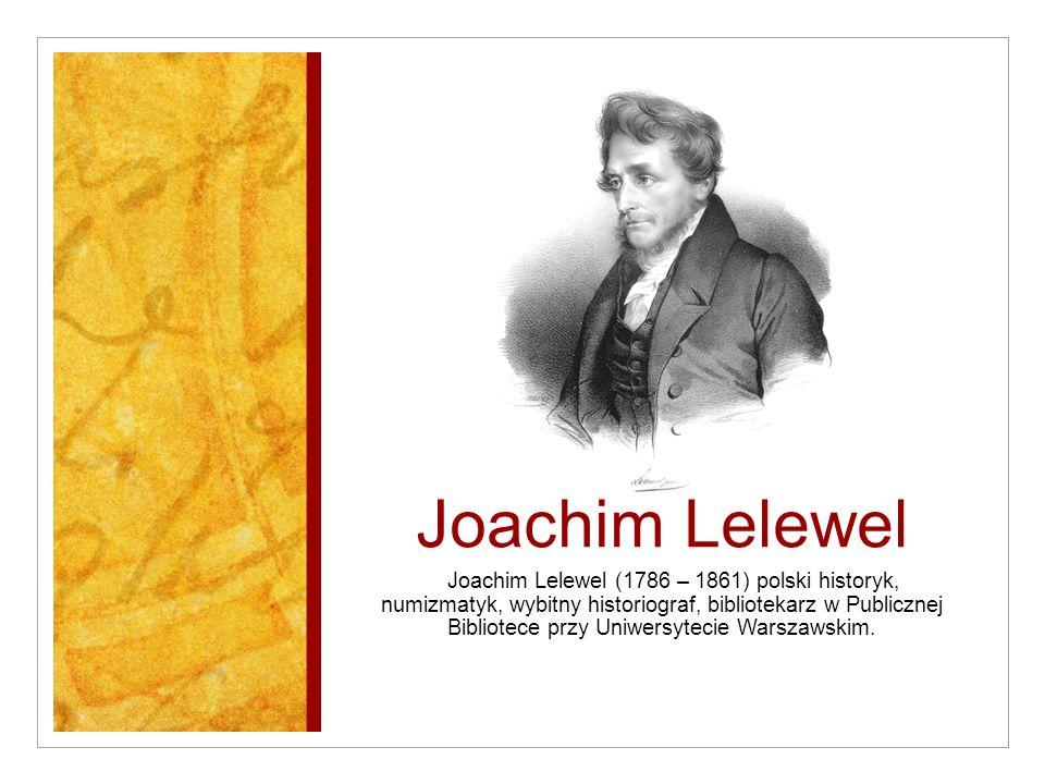 Joachim Lelewel Joachim Lelewel (1786 – 1861) polski historyk, numizmatyk, wybitny historiograf, bibliotekarz w Publicznej Bibliotece przy Uniwersytec