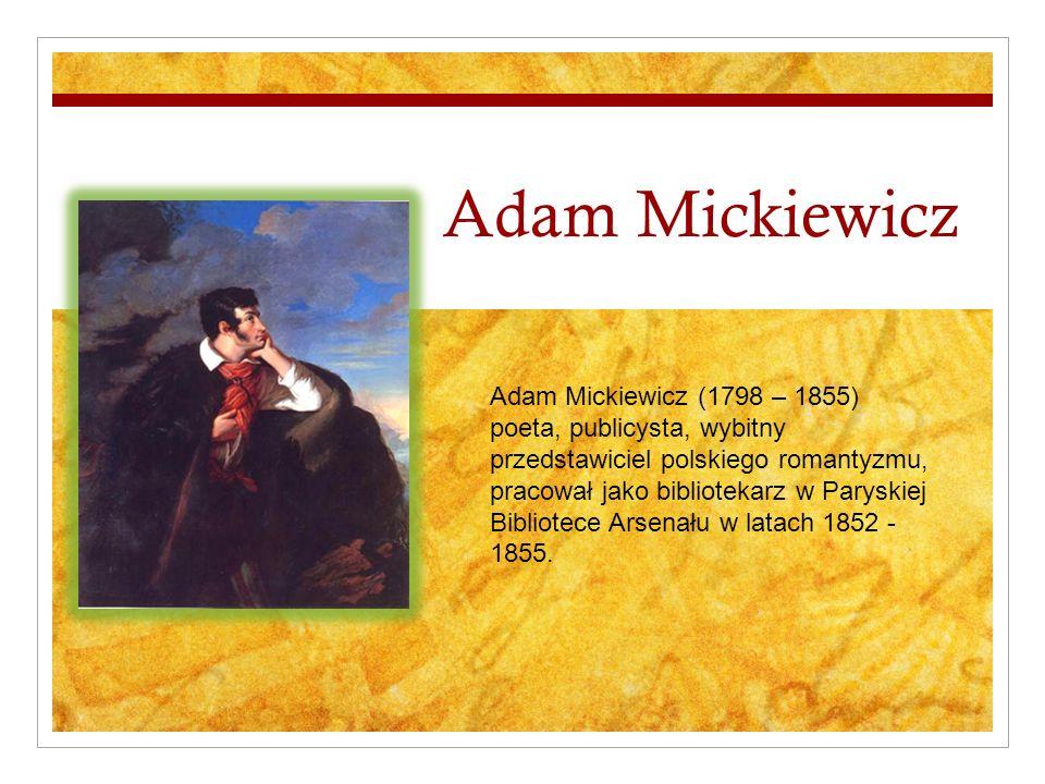 Adam Mickiewicz Adam Mickiewicz (1798 – 1855) poeta, publicysta, wybitny przedstawiciel polskiego romantyzmu, pracował jako bibliotekarz w Paryskiej Bibliotece Arsenału w latach 1852 - 1855.