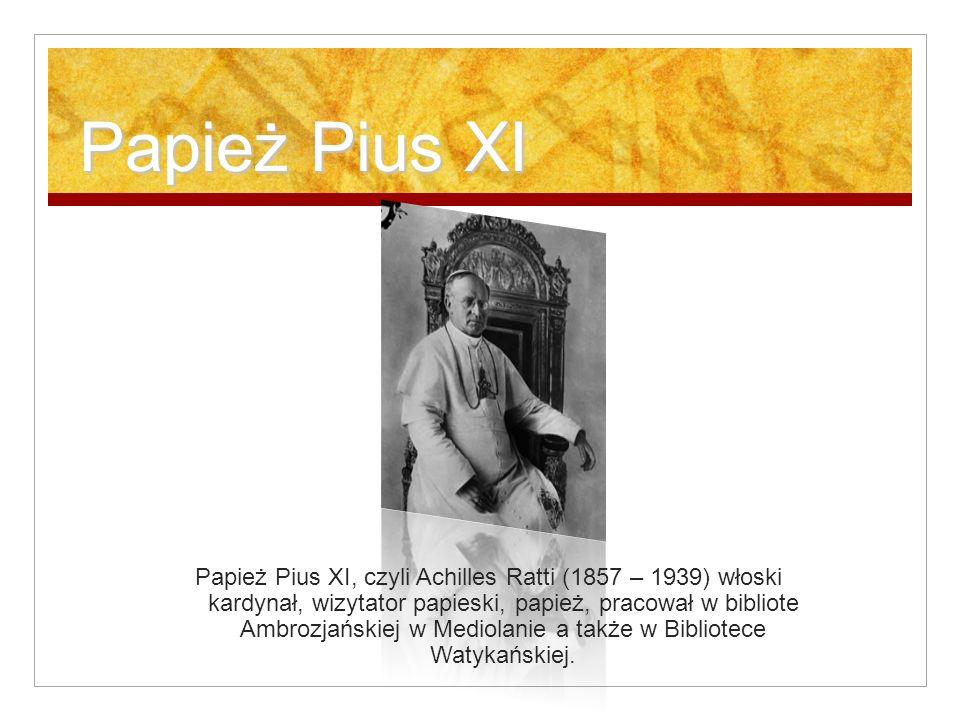 Papież Pius XI Papież Pius XI, czyli Achilles Ratti (1857 – 1939) włoski kardynał, wizytator papieski, papież, pracował w bibliote Ambrozjańskiej w Mediolanie a także w Bibliotece Watykańskiej.