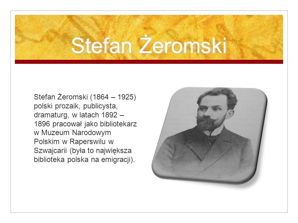 Stefan Żeromski Stefan Żeromski (1864 – 1925) polski prozaik, publicysta, dramaturg, w latach 1892 – 1896 pracował jako bibliotekarz w Muzeum Narodowym Polskim w Raperswilu w Szwajcarii (była to największa biblioteka polska na emigracji).