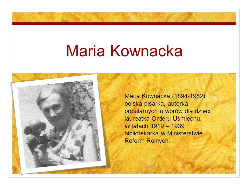 Maria Kownacka Maria Kownacka (1894-1982) polska pisarka, autorka popularnych utworów dla dzieci, laureatka Orderu Uśmiechu. W latach 1919 – 1939 bibl