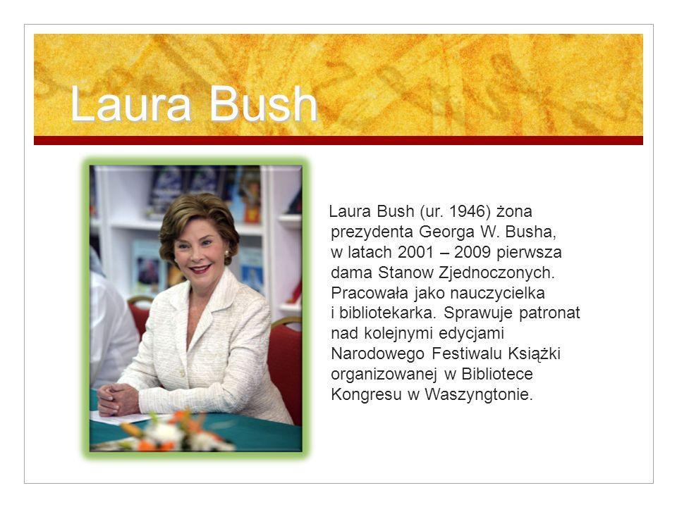 Laura Bush Laura Bush Laura Bush (ur. 1946) żona prezydenta Georga W. Busha, w latach 2001 – 2009 pierwsza dama Stanow Zjednoczonych. Pracowała jako n