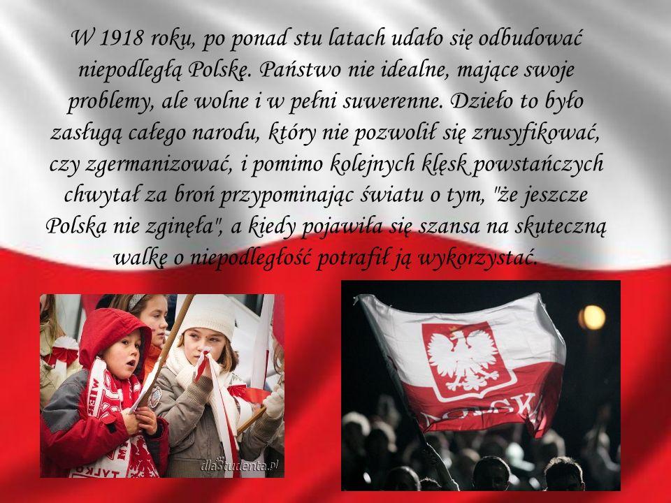 W 1918 roku, po ponad stu latach udało się odbudować niepodległą Polskę. Państwo nie idealne, mające swoje problemy, ale wolne i w pełni suwerenne. Dz