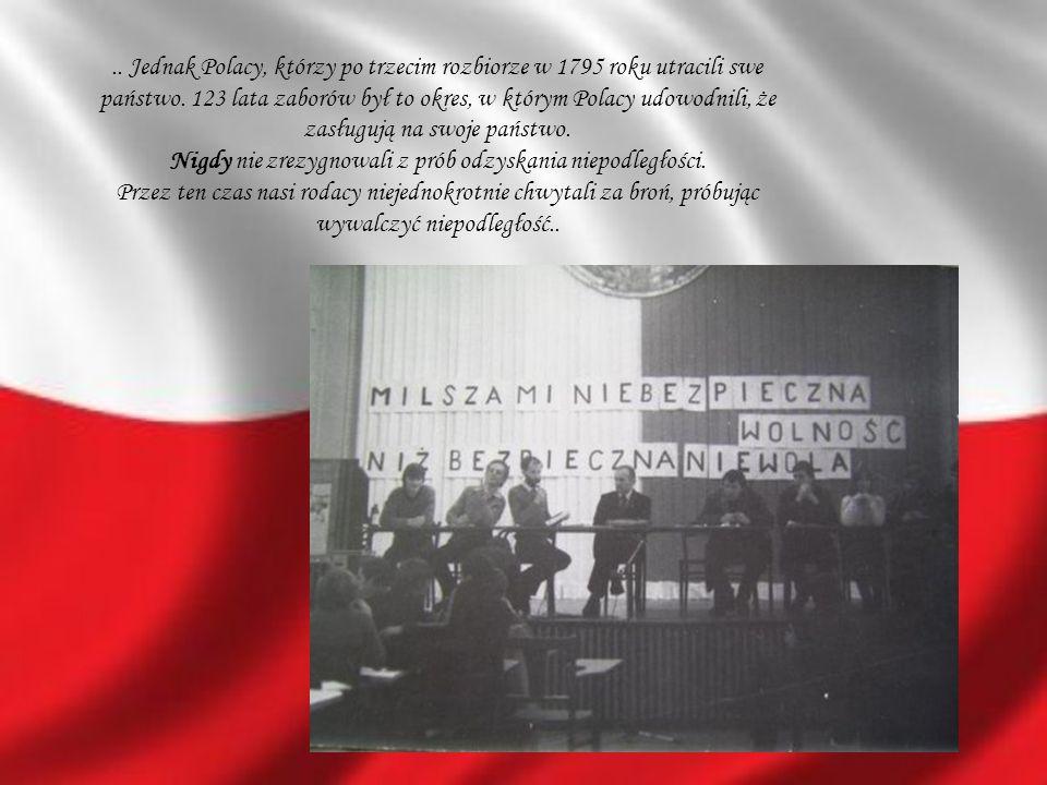 .. Jednak Polacy, którzy po trzecim rozbiorze w 1795 roku utracili swe państwo. 123 lata zaborów był to okres, w którym Polacy udowodnili, że zasługuj