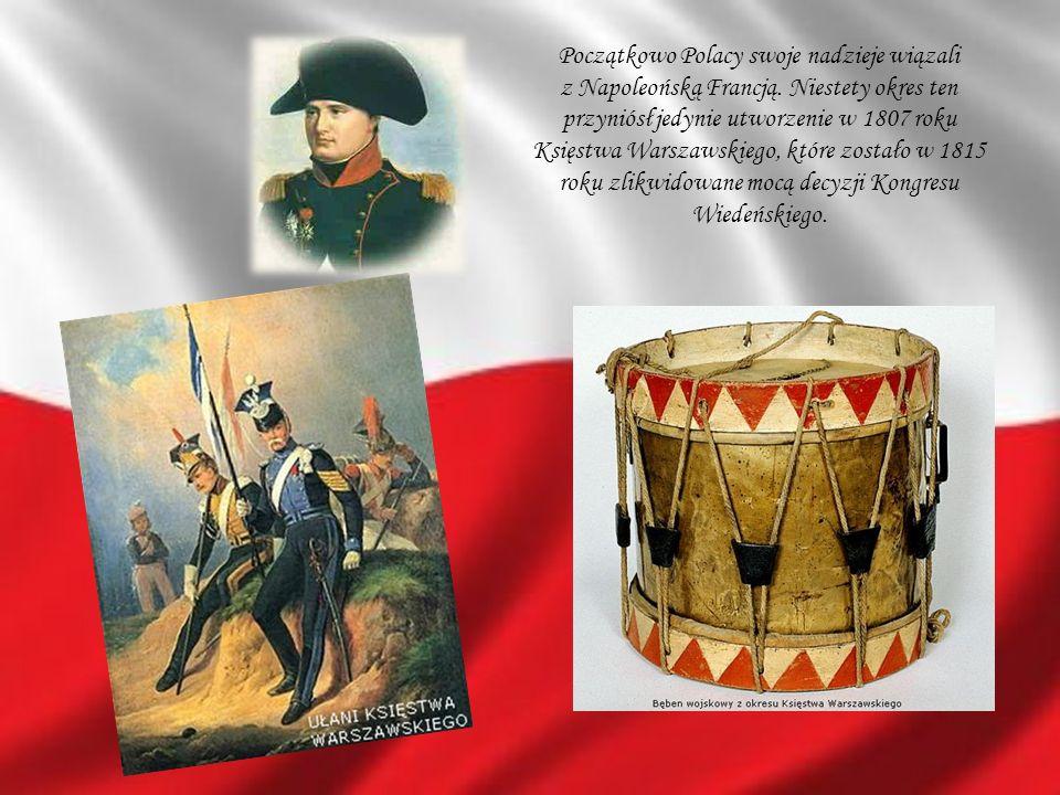Początkowo Polacy swoje nadzieje wiązali z Napoleońską Francją. Niestety okres ten przyniósł jedynie utworzenie w 1807 roku Księstwa Warszawskiego, kt